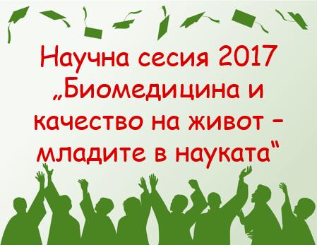"""Научна сесия 2017""""Биомедицина икачество на живот – младите в науката"""""""